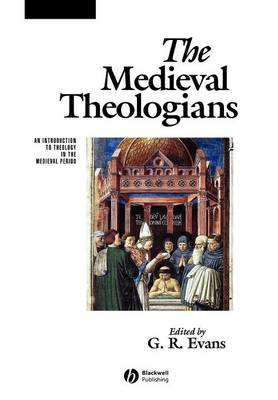 The Medieval Theologians: An Introduction to Theology in the Medieval Period - The Great Theologians (Paperback)