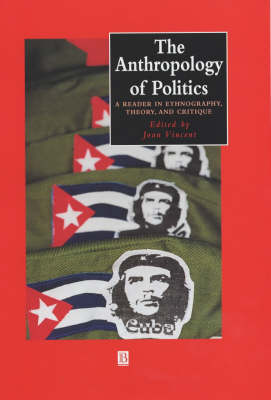 The Anthropology of Politics: A Reader in Ethnography, Theory, and Critique - Wiley Blackwell Anthologies in Social and Cultural Anthropology (Hardback)