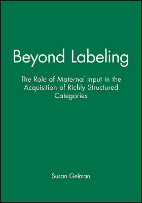 Beyond Labeling: The Role of Maternal Input in the Acquisition of Richly Structured Categories - Monographs of the Society for Research in Child Development (Paperback)