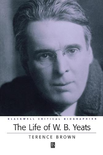 The Life of W. B. Yeats: A Critical Biography - Wiley Blackwell Critical Biographies (Paperback)