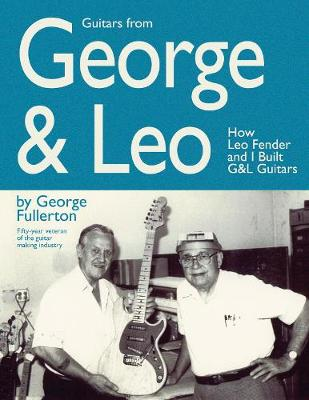 Guitars from George and Leo: How Leo Fender and I Built G&L Guitars (Paperback)