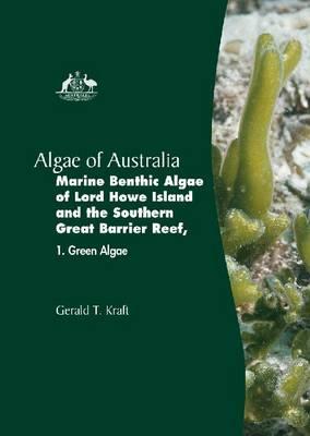 The Marine Benthic Algae of Lord Howe Island and the Southern Great Barrier Reef: Green Algae v. 1 - Algae of Australia (Hardback)