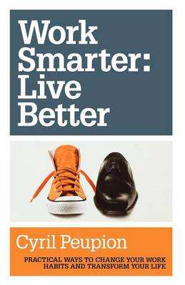 Work Smarter: Live Better: Practical Ways to Change Your Work Habits and Transform Your Life (Paperback)