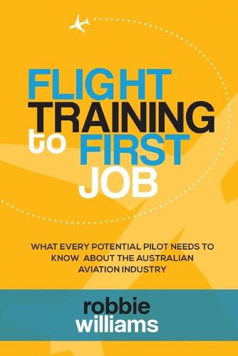 Flight Training to First Job: What Every Potential Pilot Needs to Know about the Australian Aviation Industry (Paperback)