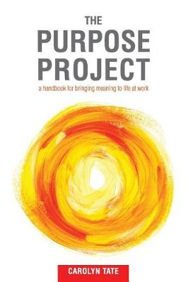 The Purpose Project: A Handbook for Bringing Meaning to Life at Work (Paperback)