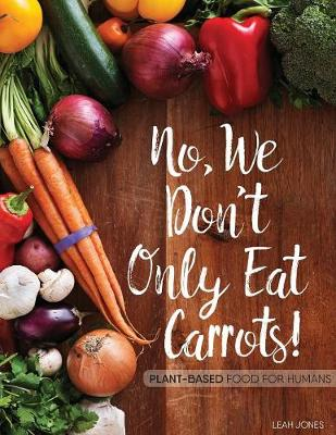 No, We Don't Only Eat Carrots!: Plant-Based Food for Humans (Paperback)