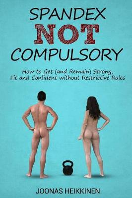 Spandex Not Compulsory: How to Get (and Remain) Strong, Fit and Confident Without Restrictive Rules (Paperback)