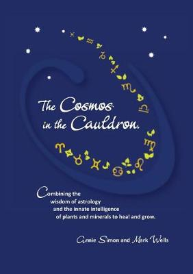 The Cosmos in the Cauldron: Combining the wisdom of astrology and the innate intelligence of plants and minerals to heal and grow (Paperback)