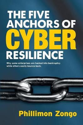 The Five Anchors of Cyber Resilience: Why Some Enterprises Are Hacked Into Bankruptcy, While Others Easily Bounce Back (Paperback)