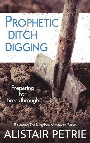 Prophetic Ditch Digging: Preparing For Breakthrough - Releasing the Kingdom of Heaven 1 (Paperback)