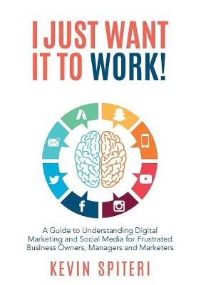 I Just Want It To Work!: A Guide to Understanding Digital marketing and Social media for Frustrated Business Owners, Managers and Marketers (Paperback)