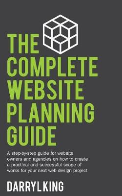 The Complete Website Planning Guide: A Step-By-Step Guide for Website Owners and Agencies on How to Create a Practical and Successful Scope of Works for Your Next Web Design Project (Paperback)