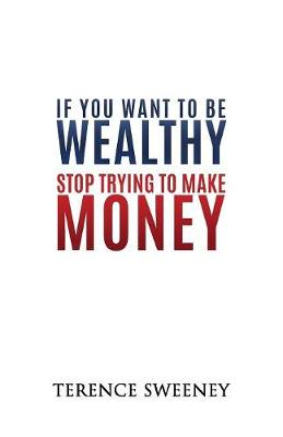 If You Want to Be Wealthy Stop Trying to Make Money (Paperback)