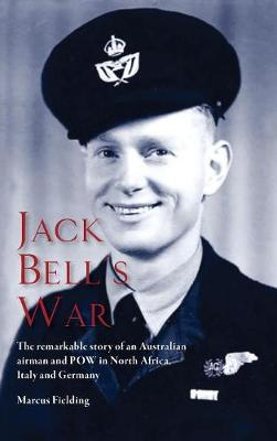 Jack Bell's War: The Remarkable Story of an Australian Airman and POW in North Africa, Italy and Germany (Hardback)