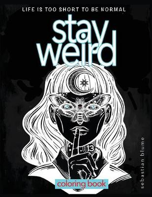Stay Weird Coloring Book: Life Is Too Short to Be Normal: Stay Weird - Stay Weird Coloring Books 5 (Paperback)