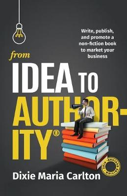 From Idea to Authority: Write, Publish, Promote a Non-Fiction Book to Promote Your Business (Paperback)