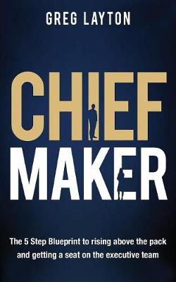 Chief Maker: The 5-Step Blueprint to Rising Above the Pack and Getting a Seat on the Executive Team (Paperback)