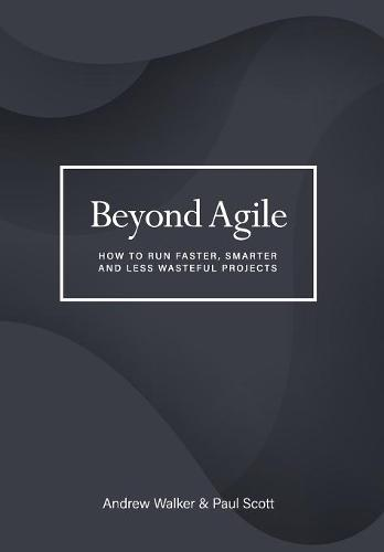 Beyond Agile: How to Run Faster, Smarter and Less Wasteful Projects (Hardback)