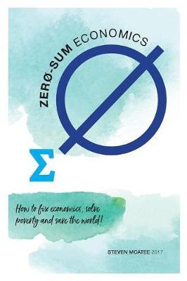 Zero-Sum Economics: How to Fix Economics, Solve Poverty and Save the World (Paperback)