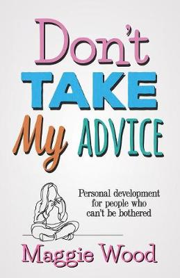 Don't Take My Advice: Personal Development for People Who Can't Be Bothered (Paperback)