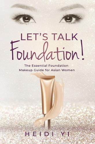 Let's Talk Foundation!: The Essential Foundation Makeup Guide for Asian Women (Paperback)