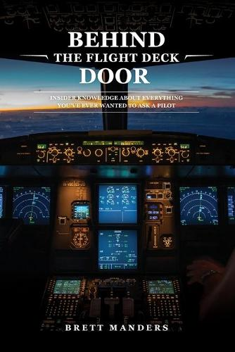 Behind the Flight Deck Door: Insider Knowledge about Everything You've Ever Wanted to Ask a Pilot (Paperback)