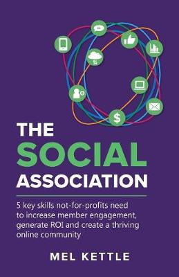 The Social Association: 5 Key Skills Not-For-Profits Need to Increase Member Engagement, Generate Roi and Create a Thriving Online Community (Paperback)