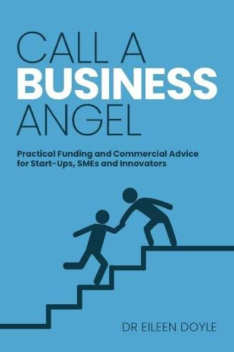 Call a Business Angel: Practical Funding & Commerical Advice for Start-Ups, Smes and Innovators (Paperback)