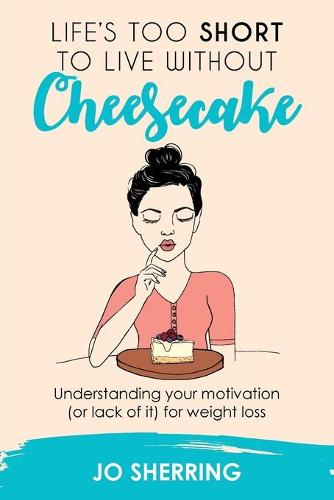 Life's Too Short to Live Without Cheesecake: Understanding Your Motivation (or Lack of It) for Weight Loss (Paperback)
