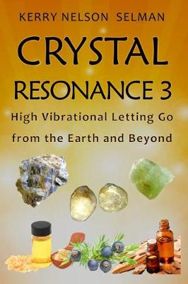 Crystal Resonance 3: High Vibrational Letting Go from the Earth and Beyond - Crystal Resonance 3 (Paperback)