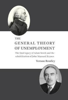 The General Theory of Unemployment: The Fatal Legacy of Adam Smith and the Rehabilitation of John Maynard Keynes (Hardback)