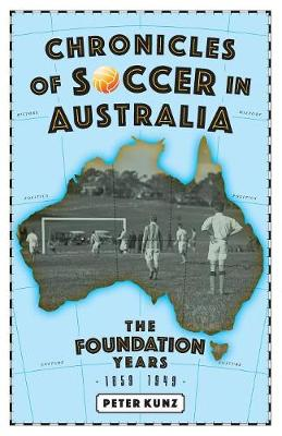 Chronicles of Australian Soccer: The Foundation Years - 1859 to 1949 (Paperback)