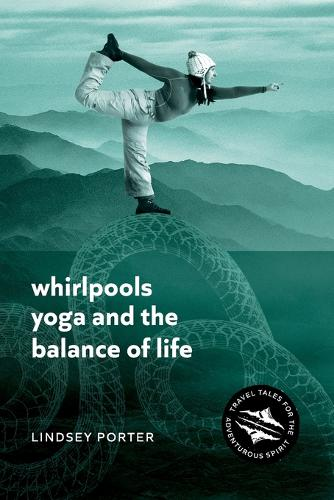 Whirlpools, Yoga and the Balance of Life: Travel Tales for the Adventurous Spirit (Paperback)