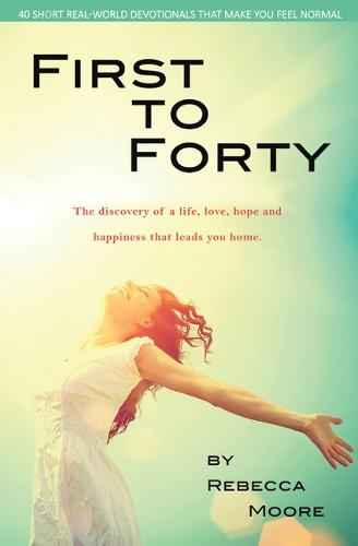 First to Forty: The Discovery of a Life, Love, Hope and Happiness That Leads You Home. (Paperback)