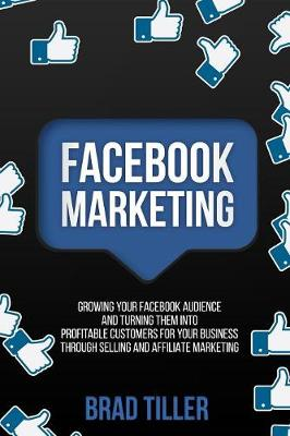 Facebook Marketing: Growing Your Facebook Audience And Turning Them Into Profitable Customers For Your Business Through Selling And Affiliate Marketing (Paperback)