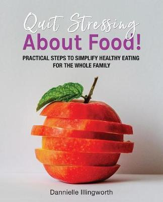 Quit Stressing About Food!: Practical steps to simplify healthy eating for the whole family (Paperback)