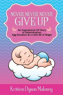 Never, Never, Never Give Up: An Inspirational IVF Story of Determination, Egg Donation and a Little Bit of Magic (Paperback)