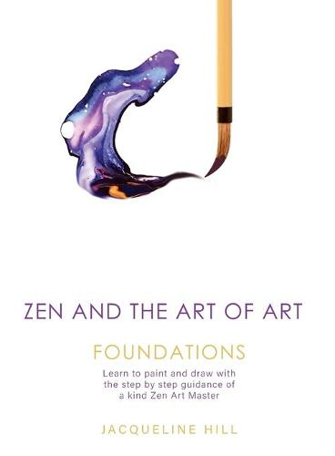 Zen and the Art of Art: Foundations: Learn to Paint and Draw with the Step by Step Guidance of a Kind Zen Art Master - Zen and the Art of Art 1 (Paperback)