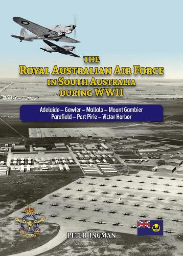 The Royal Australian Air Force in South Australia During WWII: Adelaide - Gawler - Mallala - Mount Gambier - Parafield - Port Pirie - Victor Harbor (Paperback)