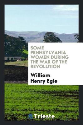 Some Pennsylvania Women During the War of the Revolution (Paperback)