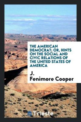 The American Democrat; Or, Hints on the Social and Civic Relations of the United States of America (Paperback)