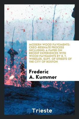 Modern Wood Pavements: Creo-Resinate Process Including a Paper on Recent Experiences with Wood Pavements by B. T. Wheeler, Supt. of Streets of the City of Boston (Paperback)