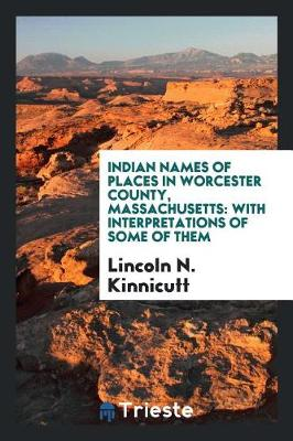 Indian Names of Places in Worcester County, Massachusetts: With Interpretations of Some of Them (Paperback)