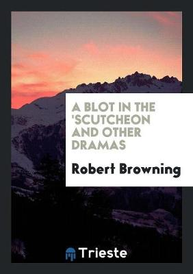 A Blot in the 'scutcheon and Other Dramas (Paperback)