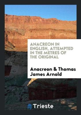 Anacreon in English, Attempted in the Metres of the Original by T.J. Arnold (Paperback)