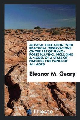 Musical Education: With Practical Observations on the Art of Piano-Forte Playing, Including a Model of a Stale of Practice for Pupils of All Ages (Paperback)