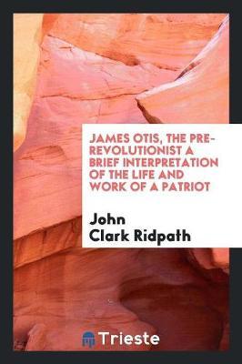 James Otis, the Pre-Revolutionist a Brief Interpretation of the Life and Work of a Patriot (Paperback)