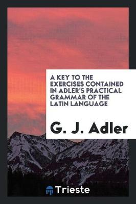 A Key to the Exercises Contained in Adler's Practical Grammar of the Latin Language (Paperback)