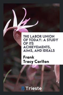 The Labor Union of Today: A Study of Its Achievements, Aims, and Ideals (Paperback)