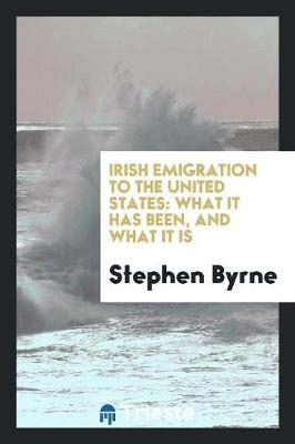 Irish Emigration to the United States: What It Has Been, and What It Is (Paperback)